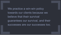 We practice a win-win policy towards our clients because we believe that their survival guarantees our survival, and their successes are our successes too.